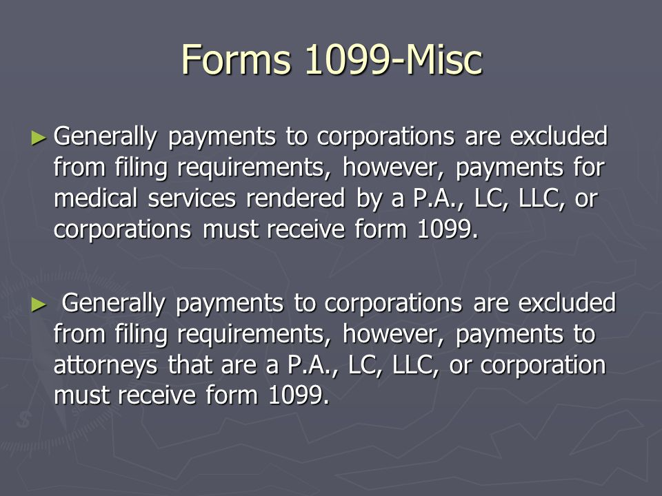 Forms 1099-Misc Amounts required to be reported are ► At least $10 in royalties ► At least $600 in rents, services (including parts and materials), prizes and awards, other income payments, medical and health care payments ► Gross proceeds of $600 or more paid to an attorney ► You must also file for each person from whom you have withheld any federal income tax under the backup withholding rules regardless of the amount of payment.