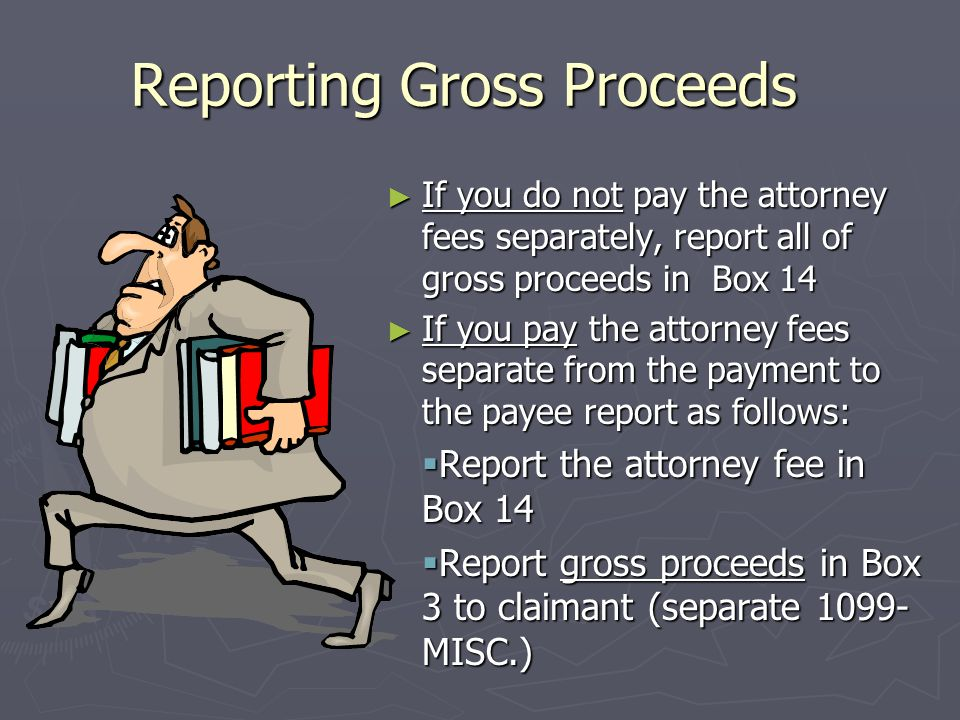 Form 1099-MISC.- Box 14 Gross Proceeds Paid to an Attorney ► Defining Gross Proceeds  Payments made to an attorney as part of a legal settlement or c