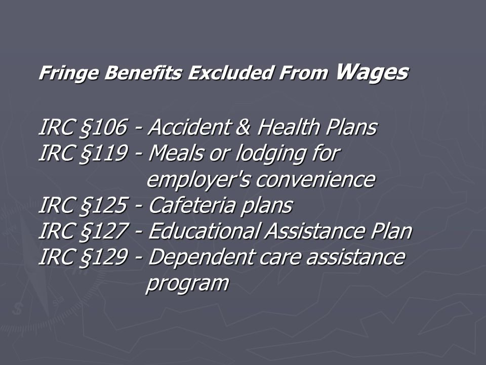 IRC §132 states gross income shall not include any fringe benefit which qualify as IRC §132(b) - No additional-cost service IRC §132(c) - Qualified employee discounts IRC §132(d) - Working condition fringe IRC §132(e) - De minimis benefit IRC §132(f) - Qualified transportation expenses IRC §132(g) - Qualified moving expense reimbursements IRC §132(m) - Qualified retirement planning services