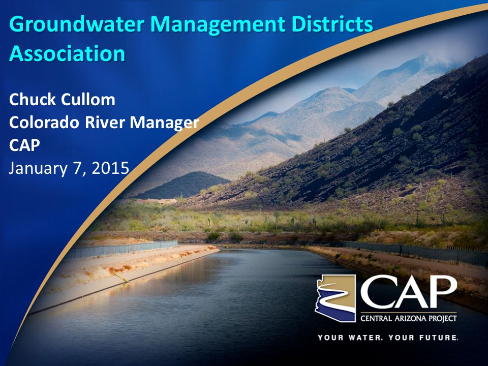 Groundwater Management Districts Association Chuck Cullom Colorado River Manager CAP January 7, 2015