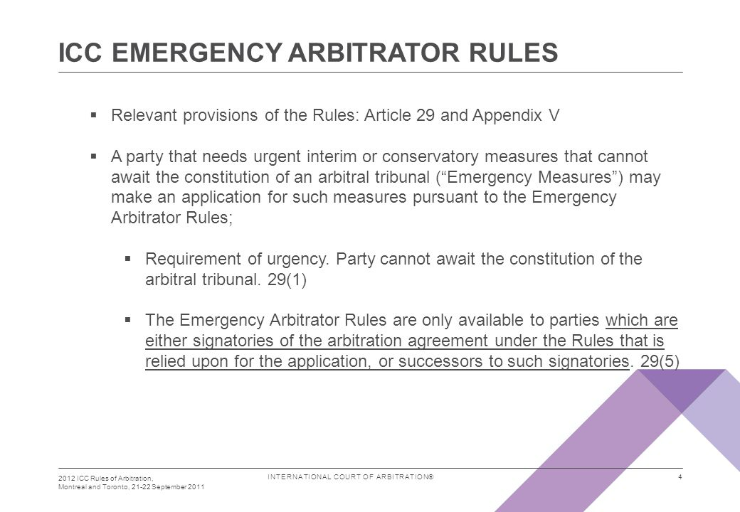 INTERNATIONAL COURT OF ARBITRATION® ICC EMERGENCY ARBITRATOR RULES 2012 ICC Rules of Arbitration, Montreal and Toronto, 21-22 September 2011 4  Relevant provisions of the Rules: Article 29 and Appendix V  A party that needs urgent interim or conservatory measures that cannot await the constitution of an arbitral tribunal ( Emergency Measures ) may make an application for such measures pursuant to the Emergency Arbitrator Rules;  Requirement of urgency.
