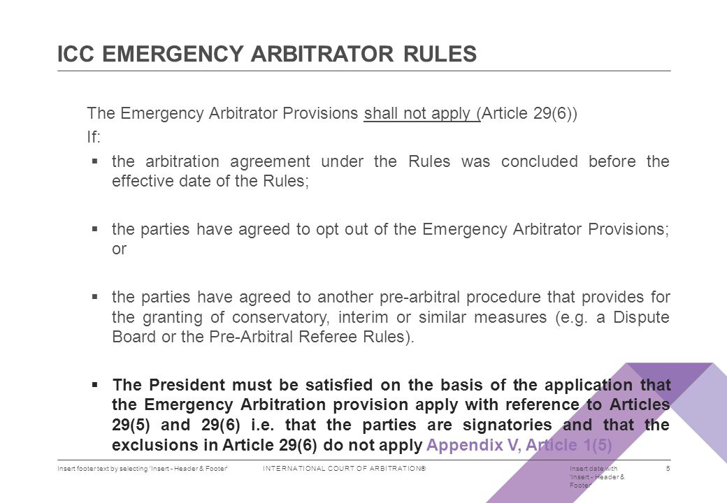 INTERNATIONAL COURT OF ARBITRATION® 2012 ICC Rules of Arbitration, Montreal and Toronto, 21-22 September 2011 6  Emergency Arbitrator ( EA ) appointed normally within two days of receipt of the application.