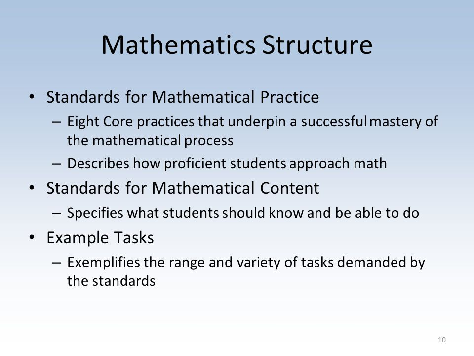 Mathematics Structure Standards for Mathematical Practice – Eight Core practices that underpin a successful mastery of the mathematical process – Describes how proficient students approach math Standards for Mathematical Content – Specifies what students should know and be able to do Example Tasks – Exemplifies the range and variety of tasks demanded by the standards 10