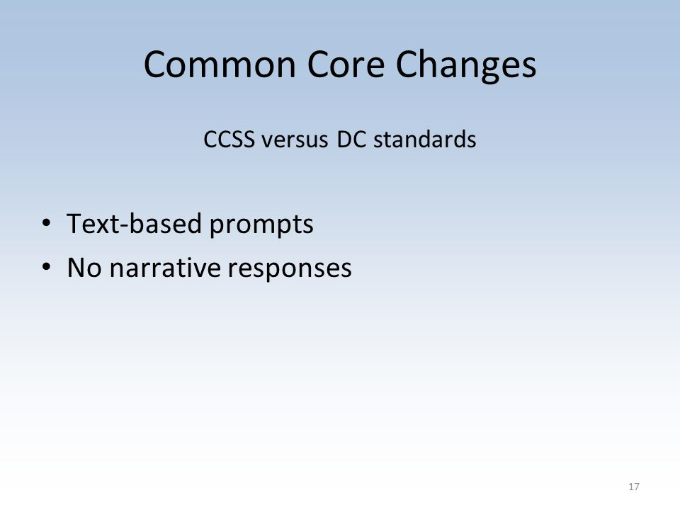 Common Core Changes CCSS versus DC standards Text-based prompts No narrative responses 17