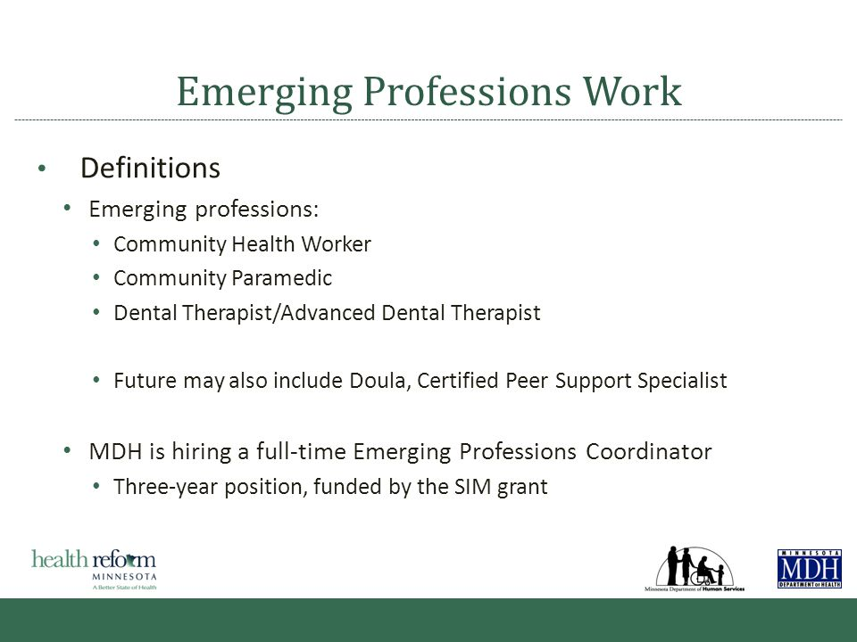 Emerging Professions Work Definitions Emerging professions: Community Health Worker Community Paramedic Dental Therapist/Advanced Dental Therapist Future may also include Doula, Certified Peer Support Specialist MDH is hiring a full-time Emerging Professions Coordinator Three-year position, funded by the SIM grant