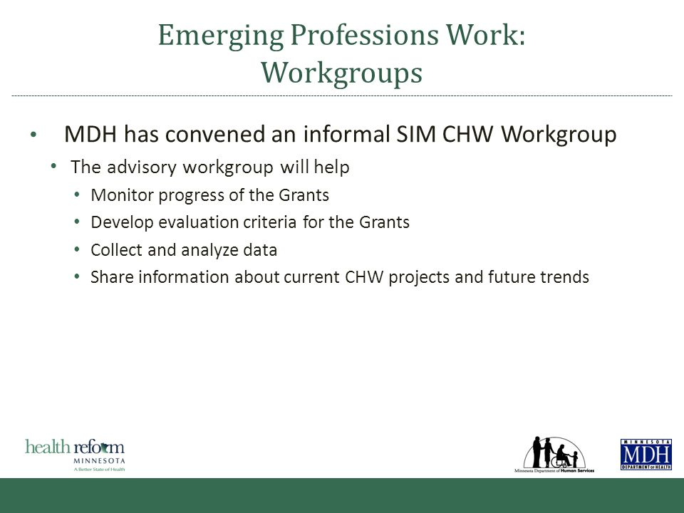 Emerging Professions Work: Workgroups MDH has convened an informal SIM CHW Workgroup The advisory workgroup will help Monitor progress of the Grants Develop evaluation criteria for the Grants Collect and analyze data Share information about current CHW projects and future trends