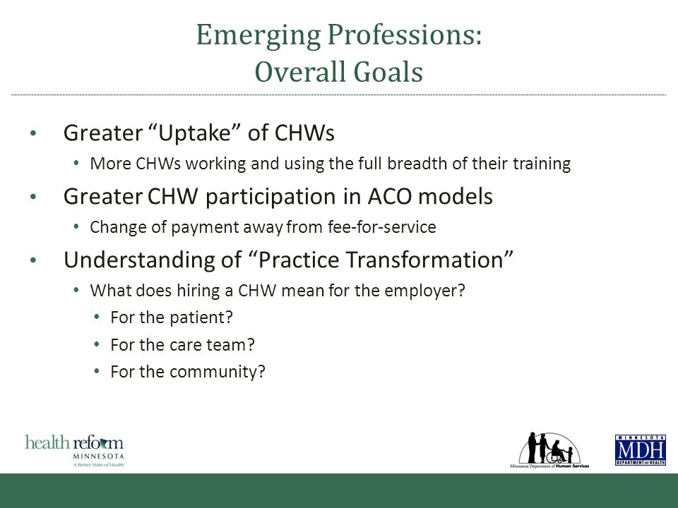 Emerging Professions: Overall Goals Greater Uptake of CHWs More CHWs working and using the full breadth of their training Greater CHW participation in ACO models Change of payment away from fee-for-service Understanding of Practice Transformation What does hiring a CHW mean for the employer.