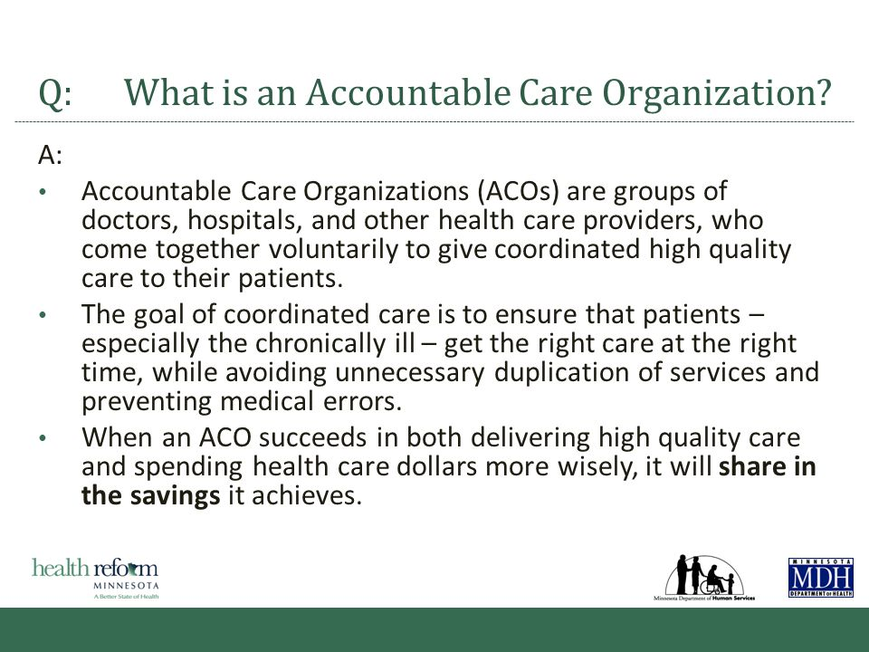 Impetus for Accountable Care Organizations 10 Impetus for ACOs Develop payment approaches to create incentives for value not volume Shift risk and rewards closer to point of care to foster local accountability Realize return on federal and state investments Improve access to care, outcomes and information for the beneficiary Desired Outcomes Value = Better Quality + Lower Cost/ The Triple Aim Integrated prevention, wellness, screening and disease management Coordinate care across care cycle Data to monitor utilization, compare and share across states New reimbursement structures, including incentives that encourage integrated practice models