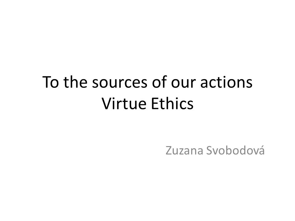To the sources of our actions Virtue Ethics Zuzana Svobodová