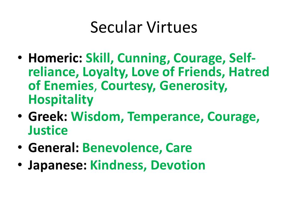 Secular Virtues Homeric: Skill, Cunning, Courage, Self- reliance, Loyalty, Love of Friends, Hatred of Enemies, Courtesy, Generosity, Hospitality Greek: Wisdom, Temperance, Courage, Justice General: Benevolence, Care Japanese: Kindness, Devotion
