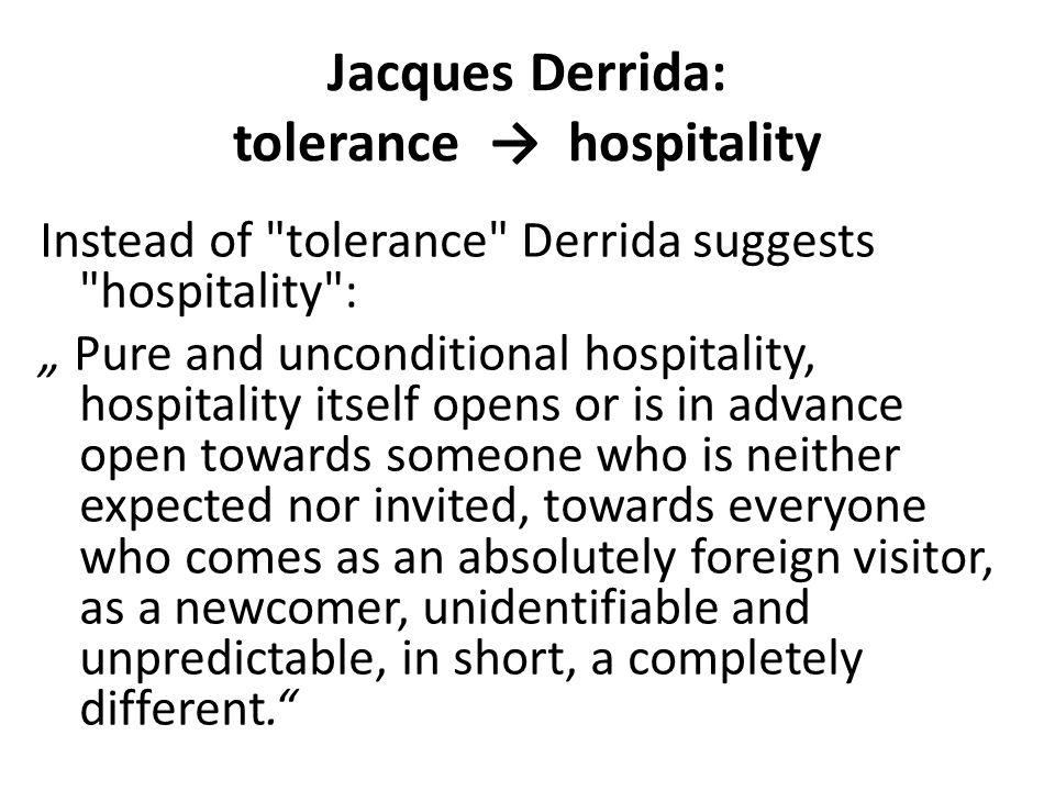 "Jacques Derrida: tolerance → hospitality Instead of tolerance Derrida suggests hospitality : "" Pure and unconditional hospitality, hospitality itself opens or is in advance open towards someone who is neither expected nor invited, towards everyone who comes as an absolutely foreign visitor, as a newcomer, unidentifiable and unpredictable, in short, a completely different."