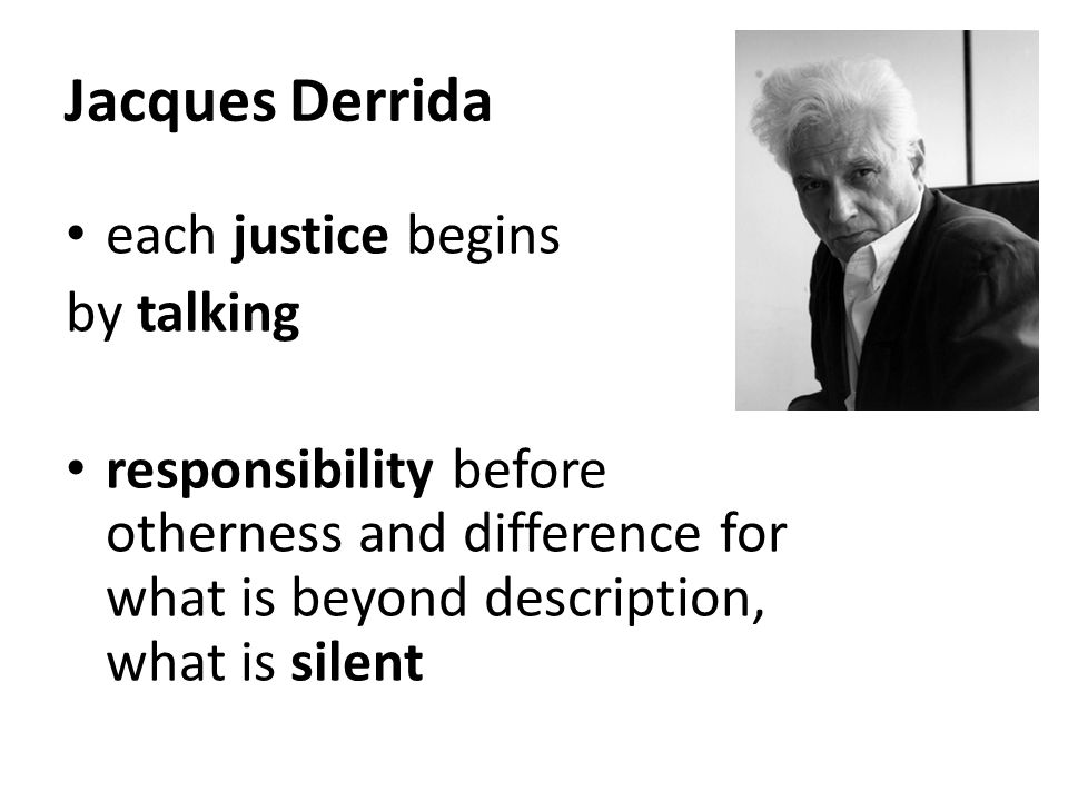 Jacques Derrida each justice begins by talking responsibility before otherness and difference for what is beyond description, what is silent