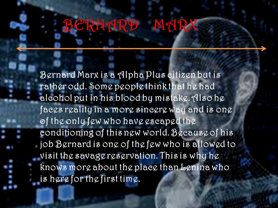 BERNARD MARX Bernard Marx is a Alpha Plus citizen but is rather odd. Some people think that he had alcohol put in his blood by mistake. Also he faces