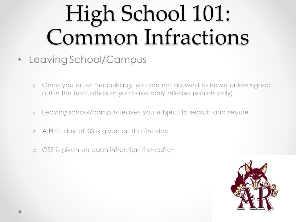 High School 101: Common Infractions Leaving School/Campus o Once you enter the building, you are not allowed to leave unless signed out in the front office or you have early release (seniors only) o Leaving school/campus leaves you subject to search and seizure o A FULL day of ISS is given on the first day o OSS is given on each infraction thereafter