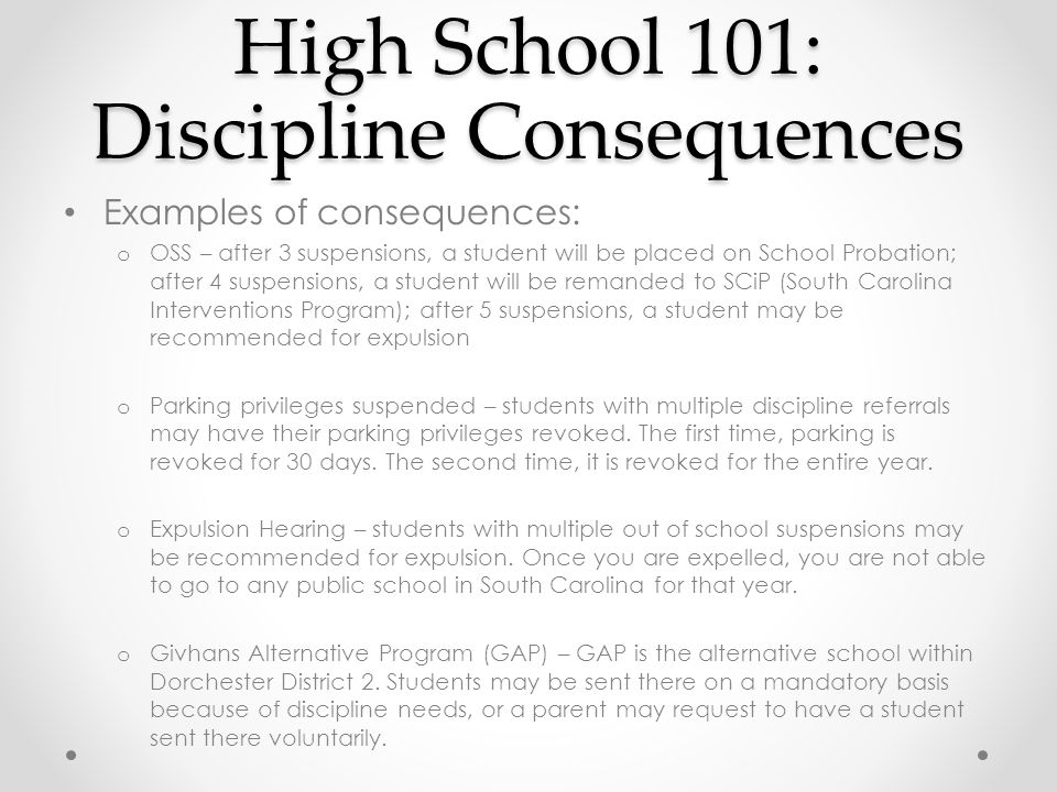Examples of consequences: o OSS – after 3 suspensions, a student will be placed on School Probation; after 4 suspensions, a student will be remanded to SCiP (South Carolina Interventions Program); after 5 suspensions, a student may be recommended for expulsion o Parking privileges suspended – students with multiple discipline referrals may have their parking privileges revoked.