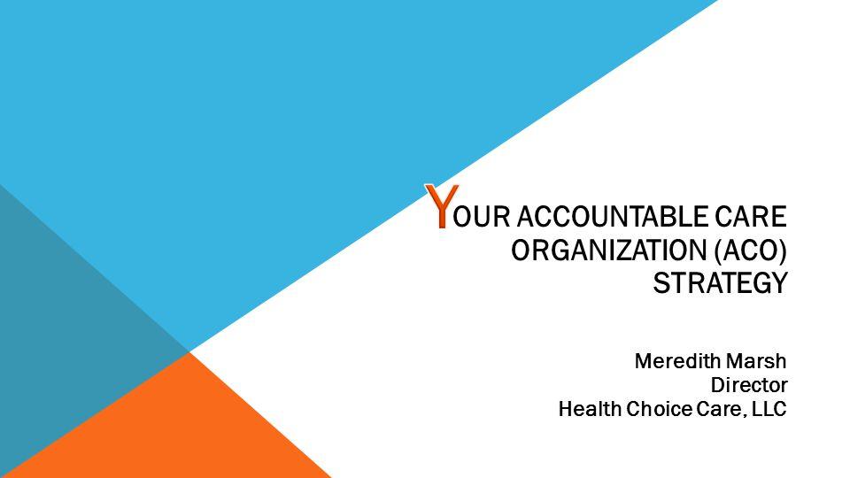 OUR ACCOUNTABLE CARE ORGANIZATION (ACO) STRATEGY Meredith Marsh Director Health Choice Care, LLC