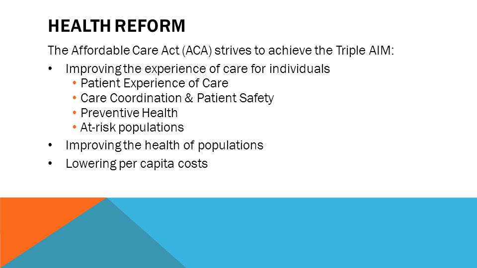 HEALTH REFORM The Affordable Care Act (ACA) strives to achieve the Triple AIM: Improving the experience of care for individuals Patient Experience of Care Care Coordination & Patient Safety Preventive Health At-risk populations Improving the health of populations Lowering per capita costs