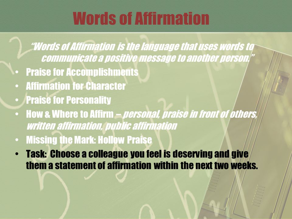 Words of Affirmation Words of Affirmation is the language that uses words to communicate a positive message to another person. Praise for Accomplishments Affirmation for Character Praise for Personality How & Where to Affirm – personal, praise in front of others, written affirmation, public affirmation Missing the Mark: Hollow Praise Task: Choose a colleague you feel is deserving and give them a statement of affirmation within the next two weeks.