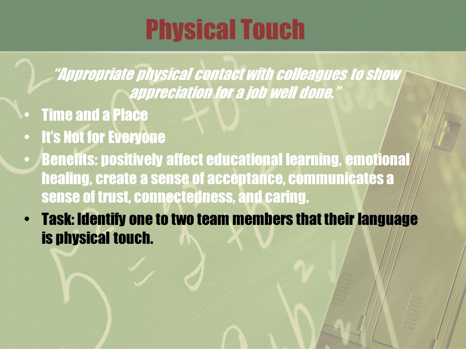 Physical Touch Appropriate physical contact with colleagues to show appreciation for a job well done. Time and a Place It's Not for Everyone Benefits: positively affect educational learning, emotional healing, create a sense of acceptance, communicates a sense of trust, connectedness, and caring.