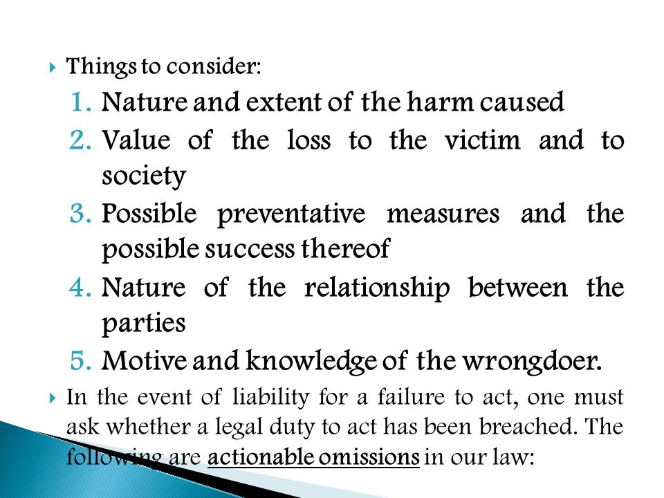  Things to consider: 1.Nature and extent of the harm caused 2.Value of the loss to the victim and to society 3.Possible preventative measures and the possible success thereof 4.Nature of the relationship between the parties 5.Motive and knowledge of the wrongdoer.