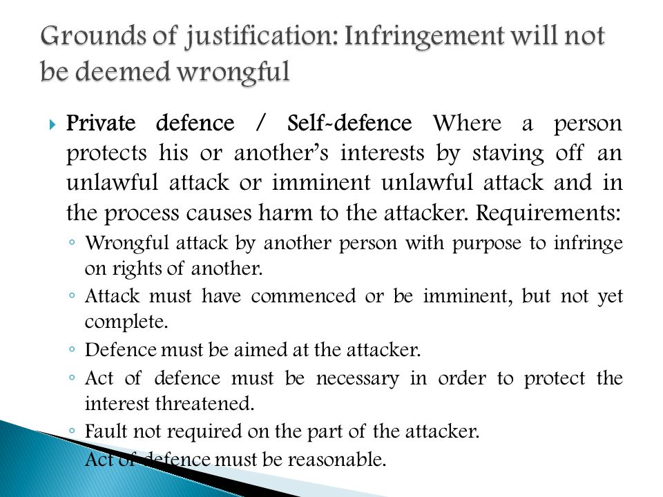 Private defence / Self-defence Where a person protects his or another's interests by staving off an unlawful attack or imminent unlawful attack and in the process causes harm to the attacker.