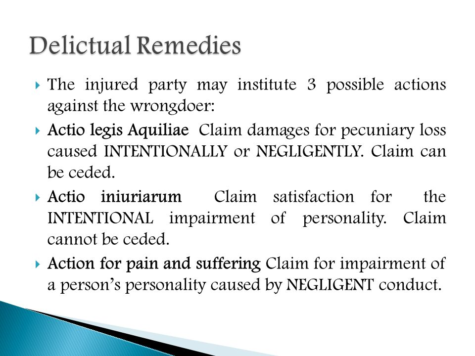  The injured party may institute 3 possible actions against the wrongdoer:  Actio legis Aquiliae Claim damages for pecuniary loss caused INTENTIONALLY or NEGLIGENTLY.