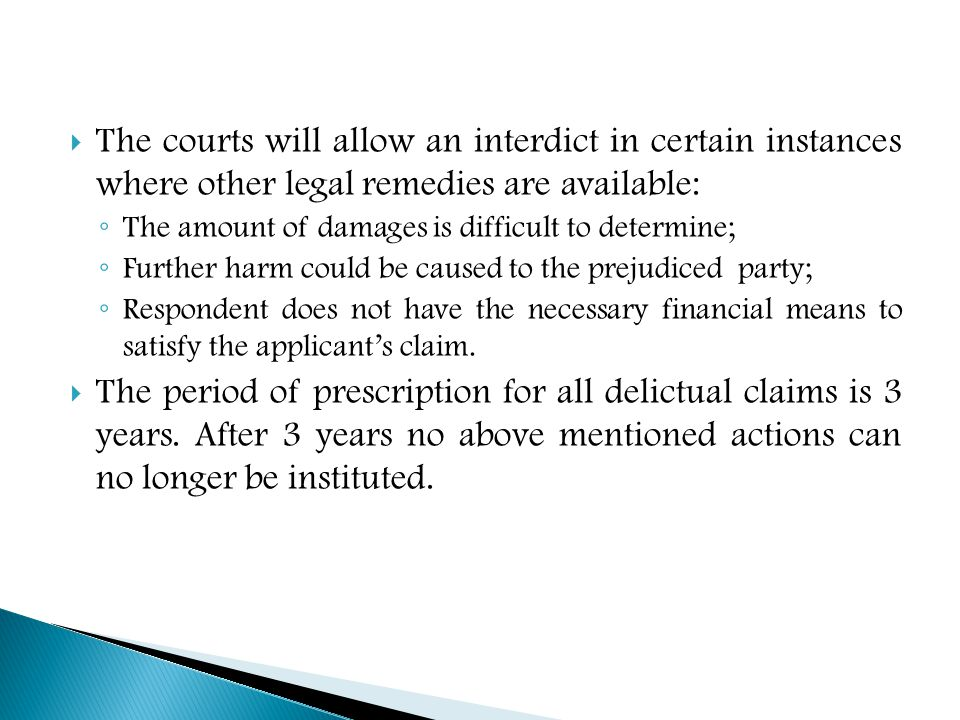  The courts will allow an interdict in certain instances where other legal remedies are available: ◦ The amount of damages is difficult to determine; ◦ Further harm could be caused to the prejudiced party; ◦ Respondent does not have the necessary financial means to satisfy the applicant's claim.