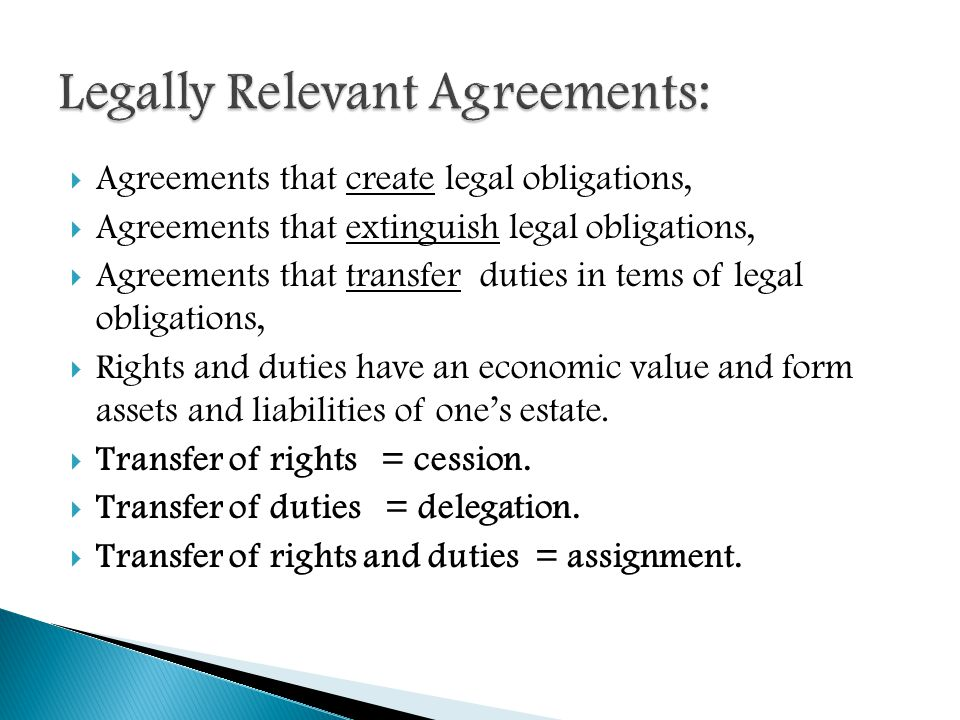  Agreements that create legal obligations,  Agreements that extinguish legal obligations,  Agreements that transfer duties in tems of legal obligations,  Rights and duties have an economic value and form assets and liabilities of one's estate.