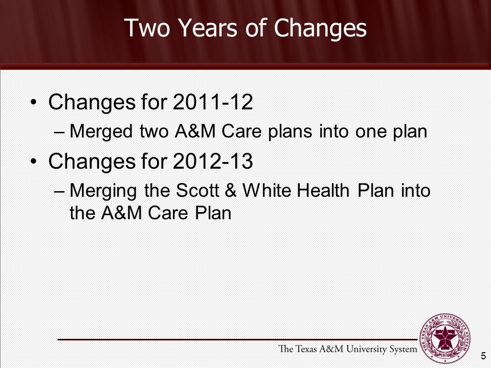 Two Years of Changes Changes for 2011-12 –Merged two A&M Care plans into one plan Changes for 2012-13 –Merging the Scott & White Health Plan into the A&M Care Plan 5