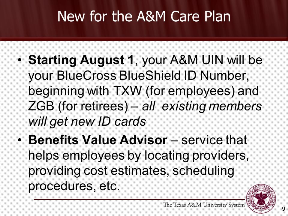 New for the A&M Care Plan Starting August 1, your A&M UIN will be your BlueCross BlueShield ID Number, beginning with TXW (for employees) and ZGB (for retirees) – all existing members will get new ID cards Benefits Value Advisor – service that helps employees by locating providers, providing cost estimates, scheduling procedures, etc.