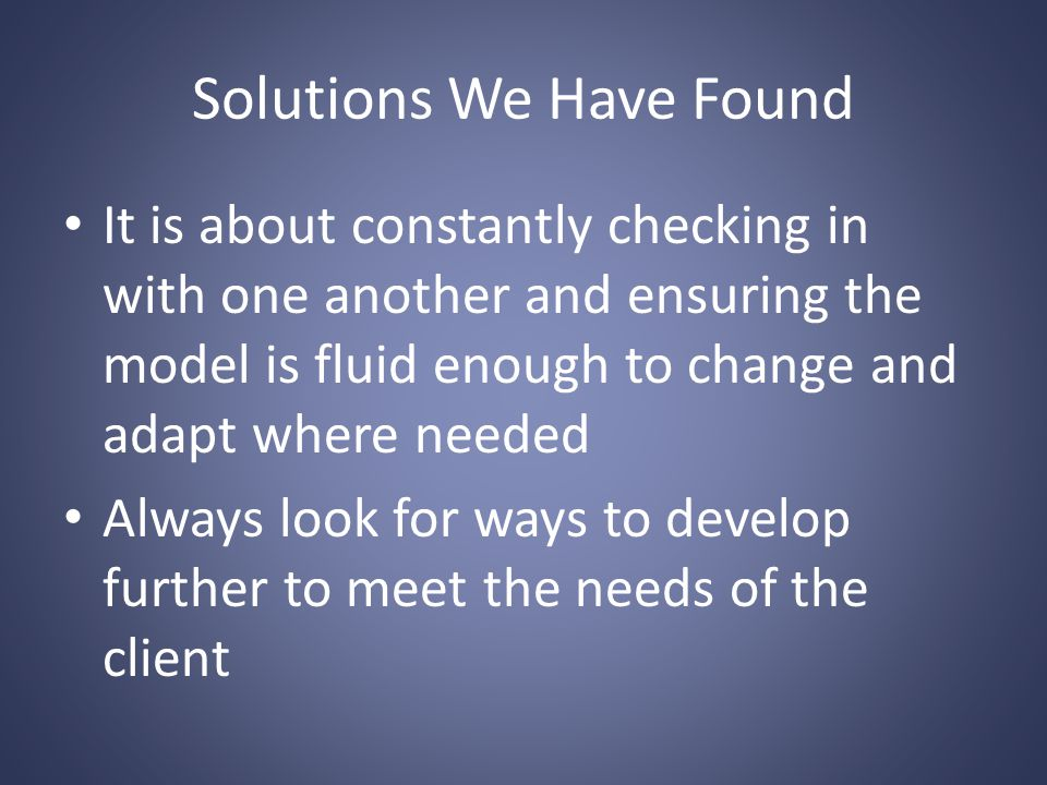 Solutions We Have Found It is about constantly checking in with one another and ensuring the model is fluid enough to change and adapt where needed Always look for ways to develop further to meet the needs of the client