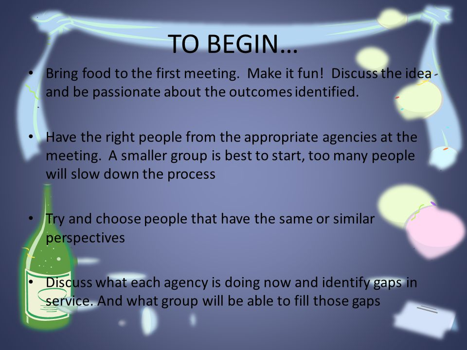 TO BEGIN… Bring food to the first meeting. Make it fun.