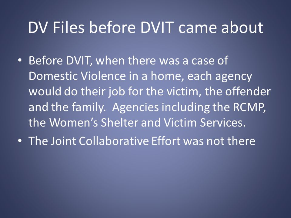 DV Files before DVIT came about Before DVIT, when there was a case of Domestic Violence in a home, each agency would do their job for the victim, the offender and the family.