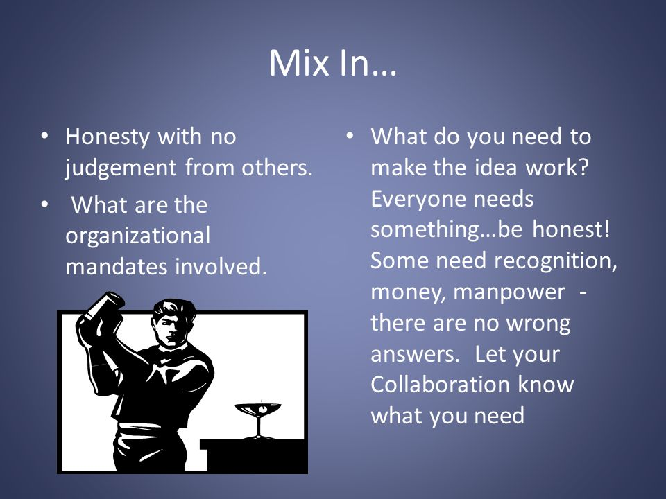 Mix In… Honesty with no judgement from others. What are the organizational mandates involved.