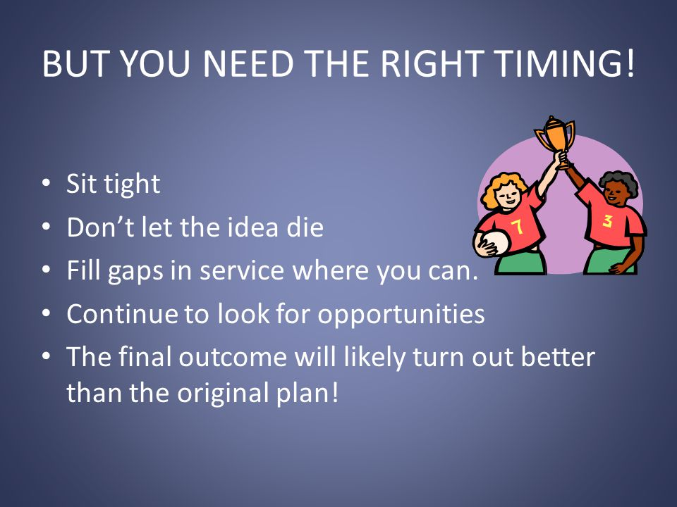 BUT YOU NEED THE RIGHT TIMING. Sit tight Don't let the idea die Fill gaps in service where you can.