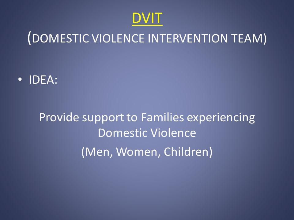 DVIT ( DOMESTIC VIOLENCE INTERVENTION TEAM) IDEA: Provide support to Families experiencing Domestic Violence (Men, Women, Children)