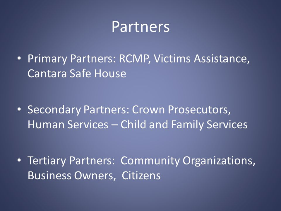 Partners Primary Partners: RCMP, Victims Assistance, Cantara Safe House Secondary Partners: Crown Prosecutors, Human Services – Child and Family Services Tertiary Partners: Community Organizations, Business Owners, Citizens