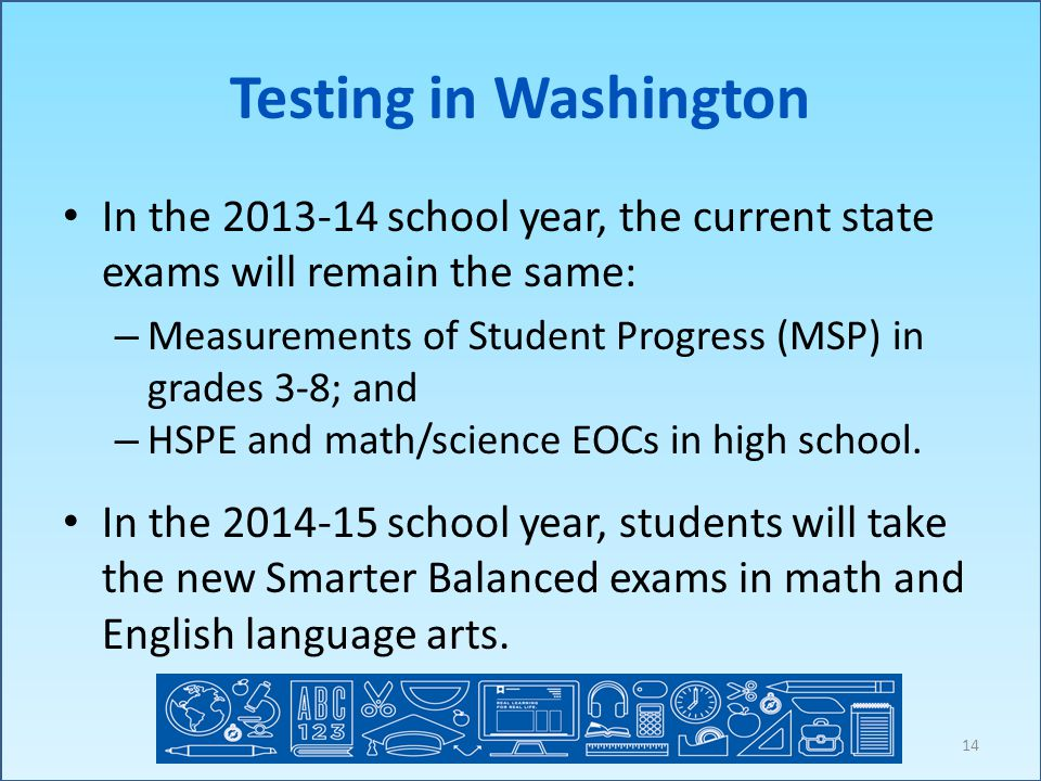 Testing in Washington In the 2013-14 school year, the current state exams will remain the same: – Measurements of Student Progress (MSP) in grades 3-8; and – HSPE and math/science EOCs in high school.