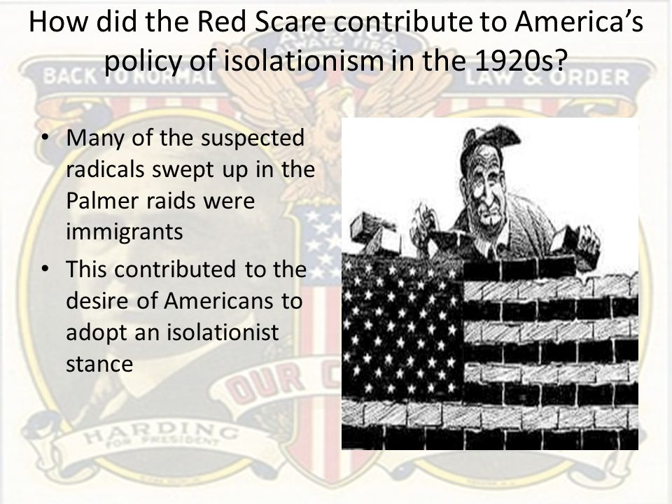 How did the Red Scare contribute to America's policy of isolationism in the 1920s? Many of the suspected radicals swept up in the Palmer raids were im