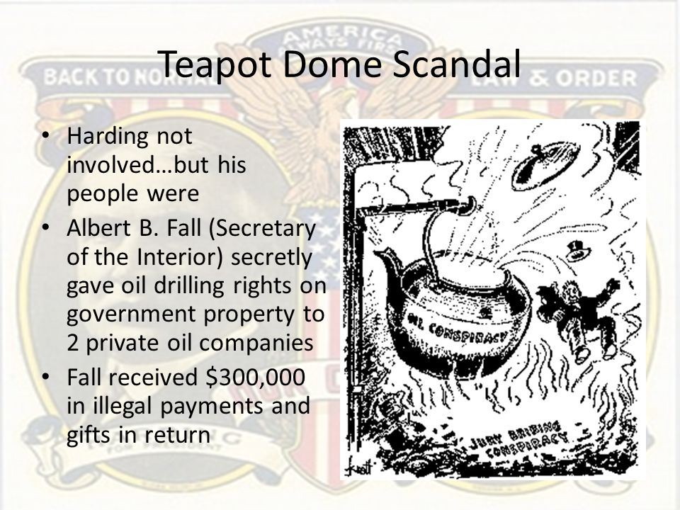 Teapot Dome Scandal Harding not involved…but his people were Albert B. Fall (Secretary of the Interior) secretly gave oil drilling rights on governmen