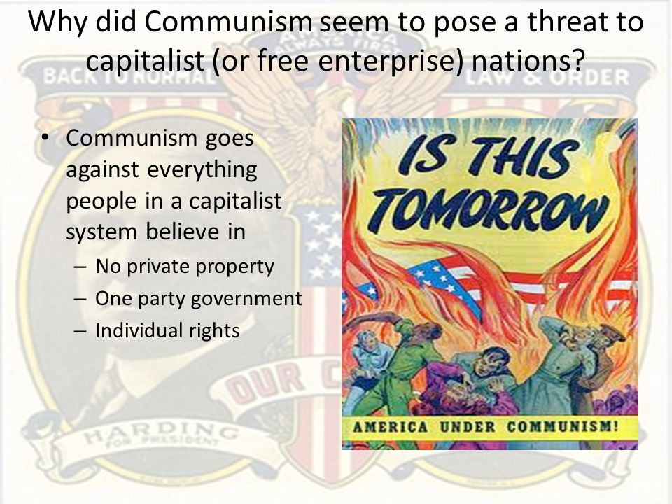 Why did Communism seem to pose a threat to capitalist (or free enterprise) nations? Communism goes against everything people in a capitalist system be