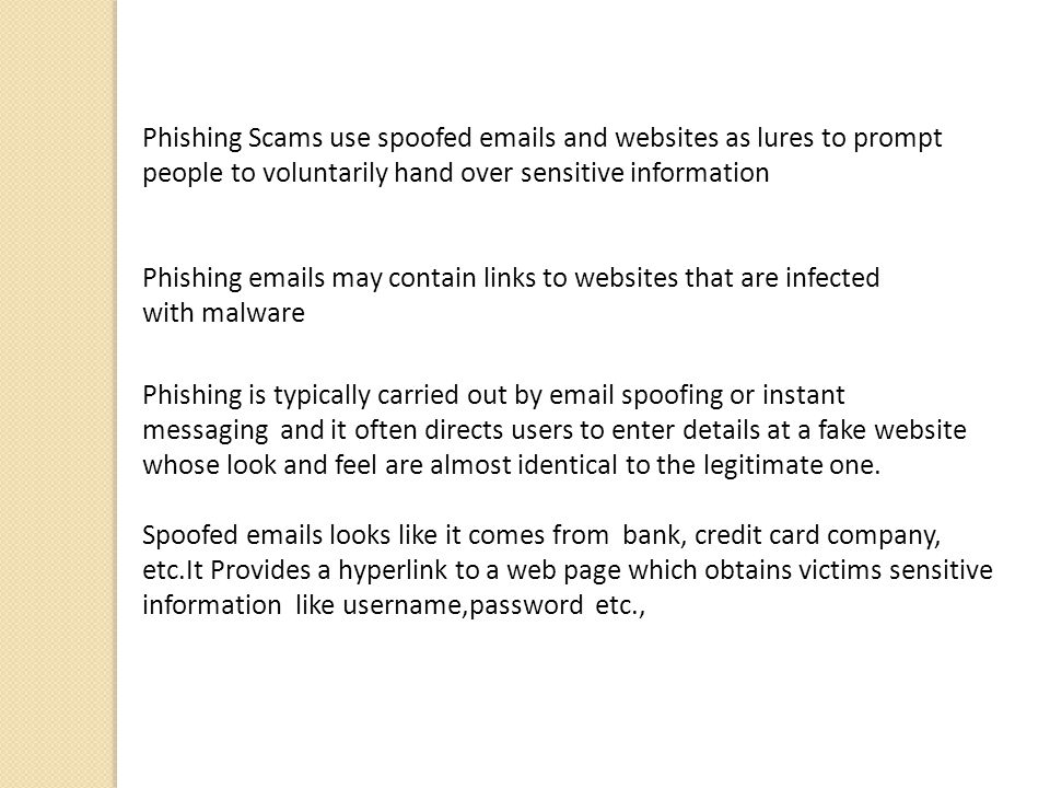 Phishing Scams use spoofed  s and websites as lures to prompt people to voluntarily hand over sensitive information Phishing  s may contain links to websites that are infected with malware Phishing is typically carried out by  spoofing or instant messaging and it often directs users to enter details at a fake website whose look and feel are almost identical to the legitimate one.