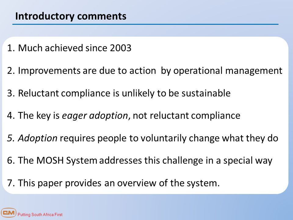 Putting South Africa First Introductory comments 1.Much achieved since 2003 2.Improvements are due to action by operational management 3.Reluctant compliance is unlikely to be sustainable 4.The key is eager adoption, not reluctant compliance 5.Adoption requires people to voluntarily change what they do 6.The MOSH System addresses this challenge in a special way 7.This paper provides an overview of the system.