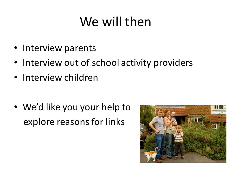We will then Interview parents Interview out of school activity providers Interview children We'd like you your help to explore reasons for links