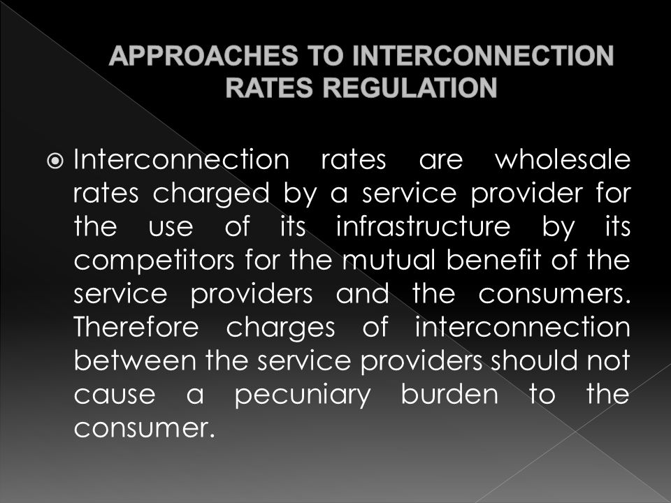  Interconnection rates are wholesale rates charged by a service provider for the use of its infrastructure by its competitors for the mutual benefit of the service providers and the consumers.