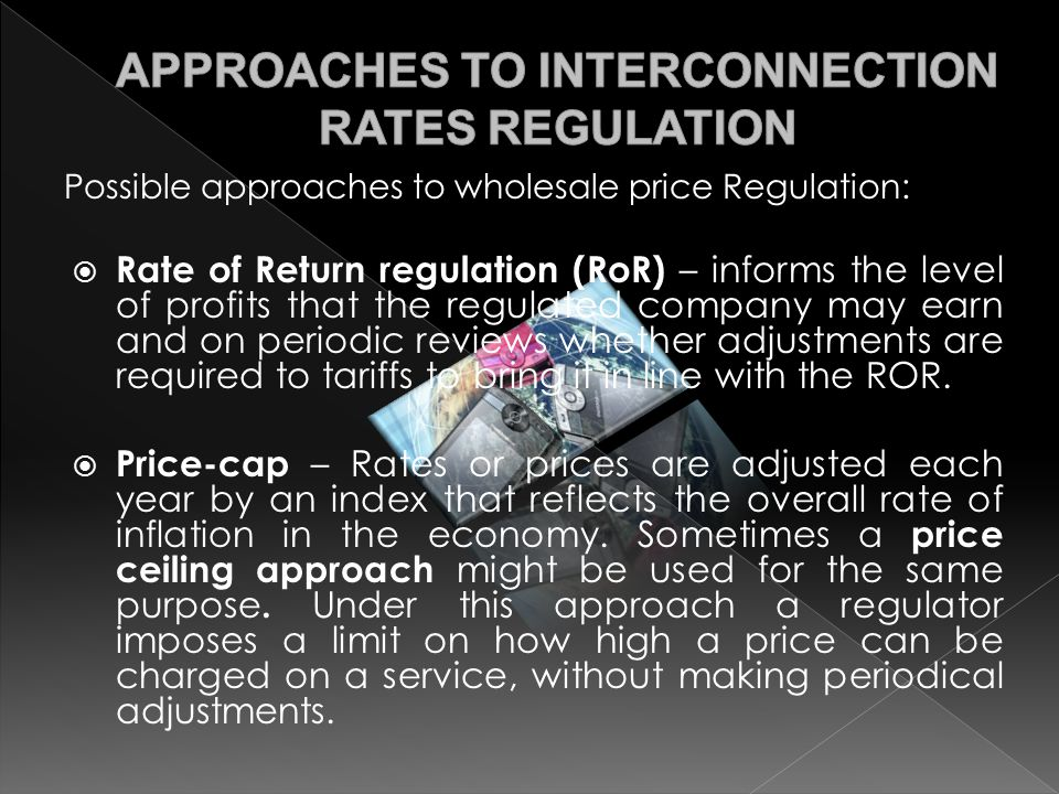Possible approaches to wholesale price Regulation:  Rate of Return regulation (RoR) – informs the level of profits that the regulated company may earn and on periodic reviews whether adjustments are required to tariffs to bring it in line with the ROR.