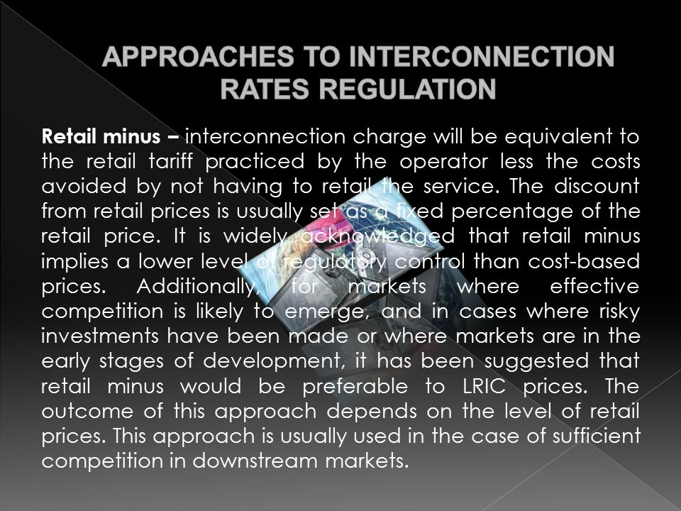 Retail minus – interconnection charge will be equivalent to the retail tariff practiced by the operator less the costs avoided by not having to retail the service.