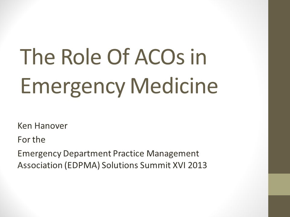 The Role Of ACOs in Emergency Medicine Ken Hanover For the Emergency Department Practice Management Association (EDPMA) Solutions Summit XVI 2013