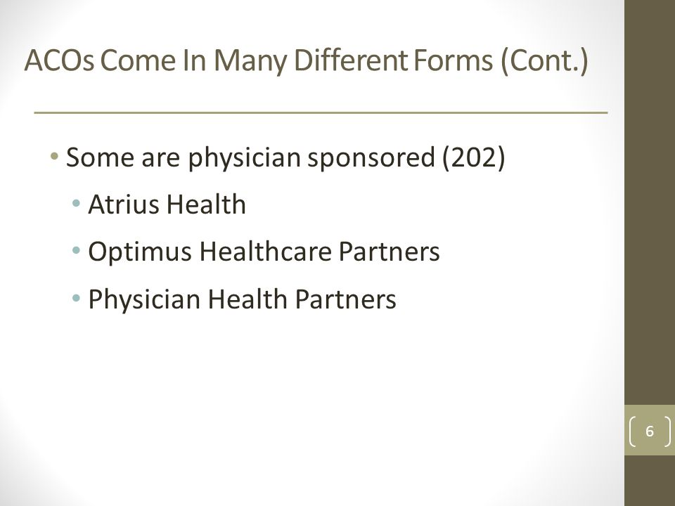 ACOs Come In Many Different Forms (Cont.) Some are physician sponsored (202) Atrius Health Optimus Healthcare Partners Physician Health Partners 6