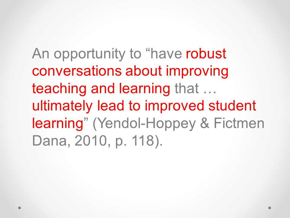 An opportunity to have robust conversations about improving teaching and learning that … ultimately lead to improved student learning (Yendol-Hoppey & Fictmen Dana, 2010, p.